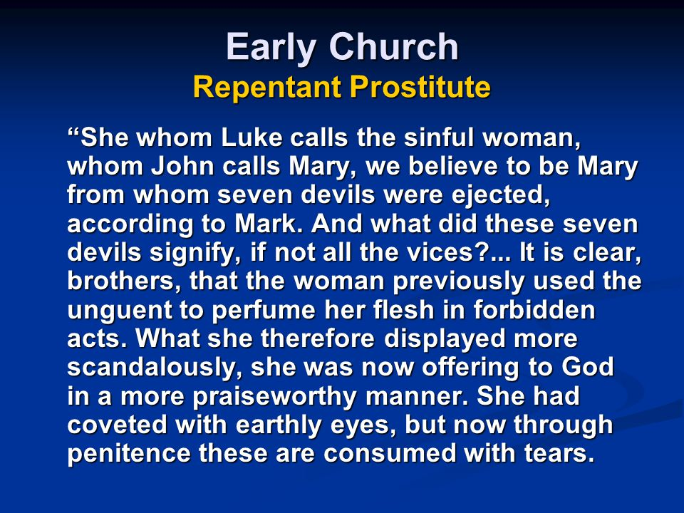 Early Church Repentant Prostitute She whom Luke calls the sinful woman, whom John calls Mary, we believe to be Mary from whom seven devils were ejected, according to Mark.