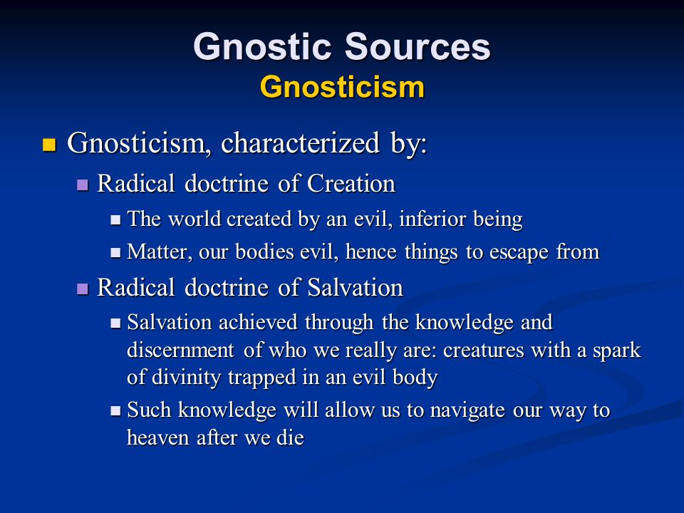 Gnostic Sources Gnosticism Gnosticism, characterized by: Gnosticism, characterized by: Radical doctrine of Creation Radical doctrine of Creation The world created by an evil, inferior being The world created by an evil, inferior being Matter, our bodies evil, hence things to escape from Matter, our bodies evil, hence things to escape from Radical doctrine of Salvation Radical doctrine of Salvation Salvation achieved through the knowledge and discernment of who we really are: creatures with a spark of divinity trapped in an evil body Salvation achieved through the knowledge and discernment of who we really are: creatures with a spark of divinity trapped in an evil body Such knowledge will allow us to navigate our way to heaven after we die Such knowledge will allow us to navigate our way to heaven after we die