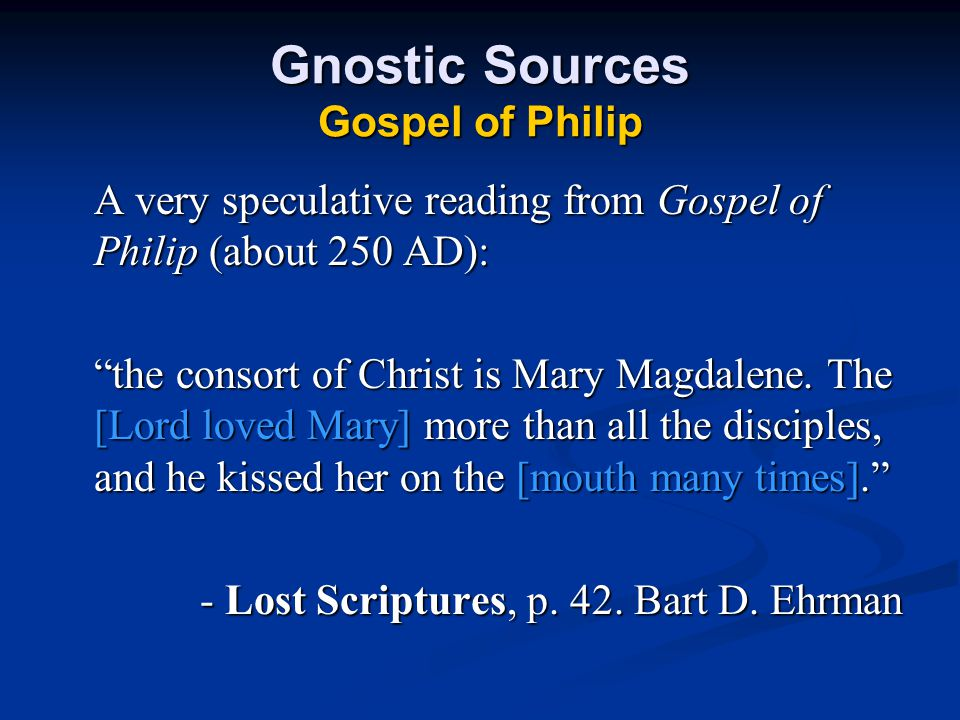 Gnostic Sources Gospel of Philip A very speculative reading from Gospel of Philip (about 250 AD): the consort of Christ is Mary Magdalene.
