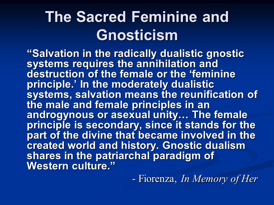 The Sacred Feminine and Gnosticism Salvation in the radically dualistic gnostic systems requires the annihilation and destruction of the female or the 'feminine principle.' In the moderately dualistic systems, salvation means the reunification of the male and female principles in an androgynous or asexual unity… The female principle is secondary, since it stands for the part of the divine that became involved in the created world and history.