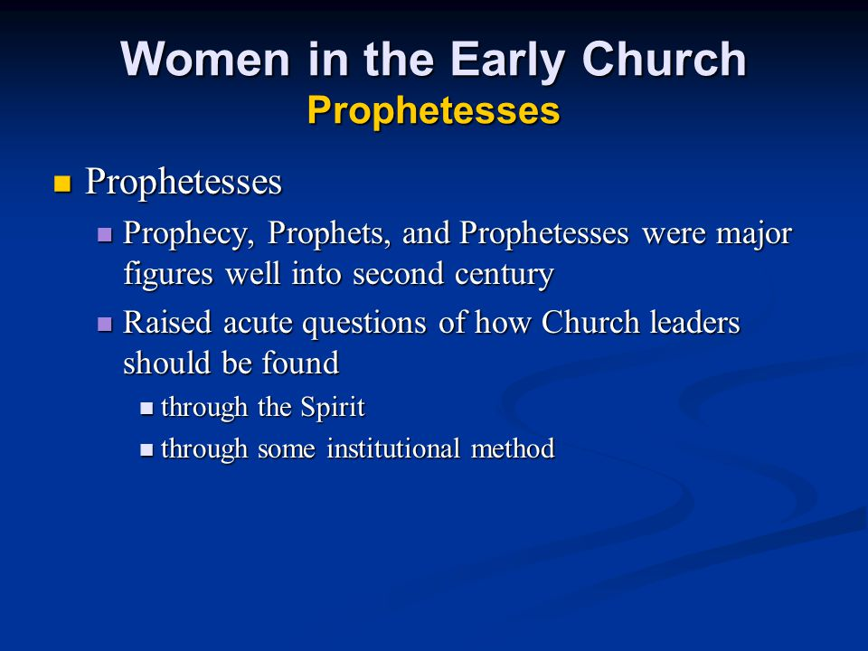 Women in the Early Church Prophetesses Prophetesses Prophetesses Prophecy, Prophets, and Prophetesses were major figures well into second century Prophecy, Prophets, and Prophetesses were major figures well into second century Raised acute questions of how Church leaders should be found Raised acute questions of how Church leaders should be found through the Spirit through the Spirit through some institutional method through some institutional method