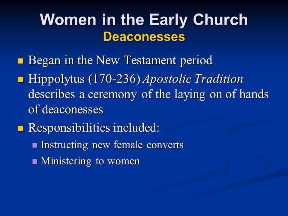 Women in the Early Church Deaconesses Began in the New Testament period Began in the New Testament period Hippolytus (170-236) Apostolic Tradition describes a ceremony of the laying on of hands of deaconesses Hippolytus (170-236) Apostolic Tradition describes a ceremony of the laying on of hands of deaconesses Responsibilities included: Responsibilities included: Instructing new female converts Instructing new female converts Ministering to women Ministering to women
