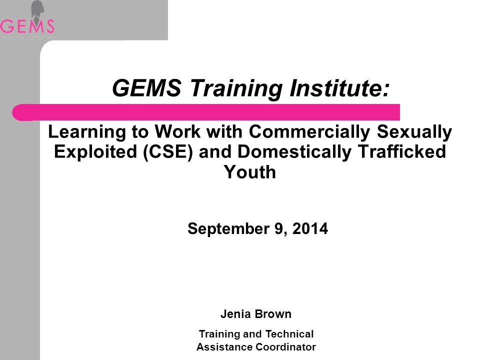GEMS Training Institute: Learning to Work with Commercially Sexually Exploited (CSE) and Domestically Trafficked Youth September 9, 2014 Jenia Brown Training and Technical Assistance Coordinator
