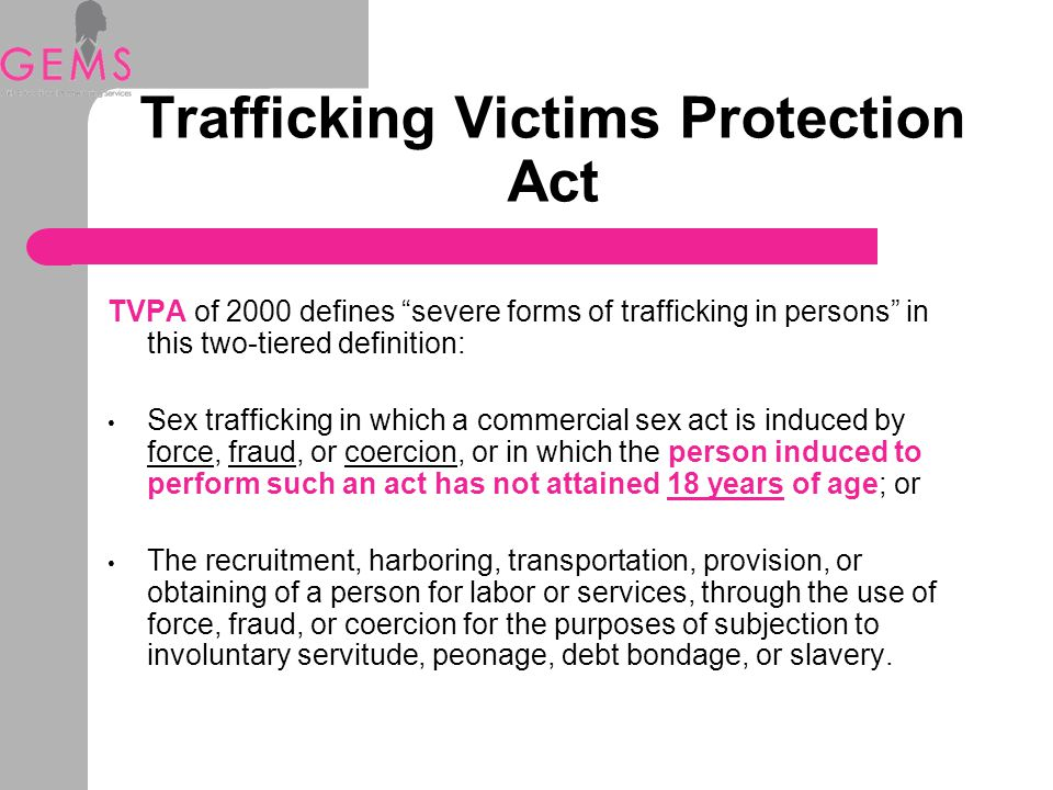 Trafficking Victims Protection Act TVPA of 2000 defines severe forms of trafficking in persons in this two-tiered definition: Sex trafficking in which a commercial sex act is induced by force, fraud, or coercion, or in which the person induced to perform such an act has not attained 18 years of age; or The recruitment, harboring, transportation, provision, or obtaining of a person for labor or services, through the use of force, fraud, or coercion for the purposes of subjection to involuntary servitude, peonage, debt bondage, or slavery.
