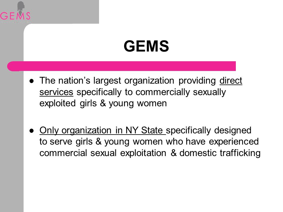 GEMS Serves girls & young women ages 12-24 Long-term holistic care model: - Direct services - Court advocacy - ATI Program - Outreach (street & facility) - Trauma-based therapy and clinical supervision - Case management - Transitional housing - Youth development/leadership Provides Training & TA to law enforcement, prosecutors, judges and service providers nationwide