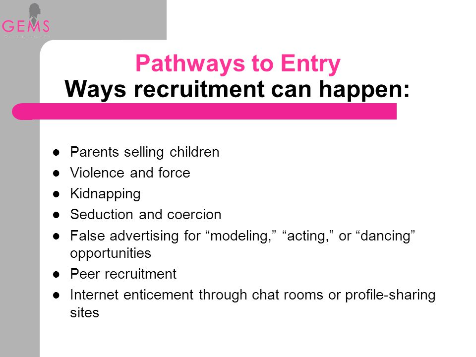 Pathways to Entry Ways recruitment can happen: Parents selling children Violence and force Kidnapping Seduction and coercion False advertising for modeling, acting, or dancing opportunities Peer recruitment Internet enticement through chat rooms or profile-sharing sites