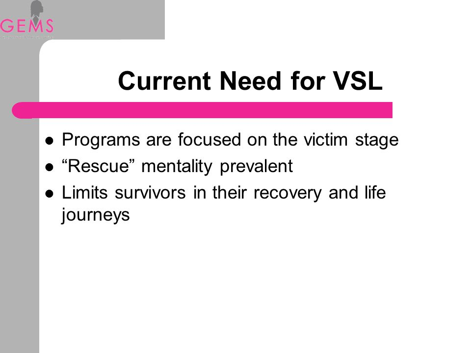 Current Need for VSL Programs are focused on the victim stage Rescue mentality prevalent Limits survivors in their recovery and life journeys