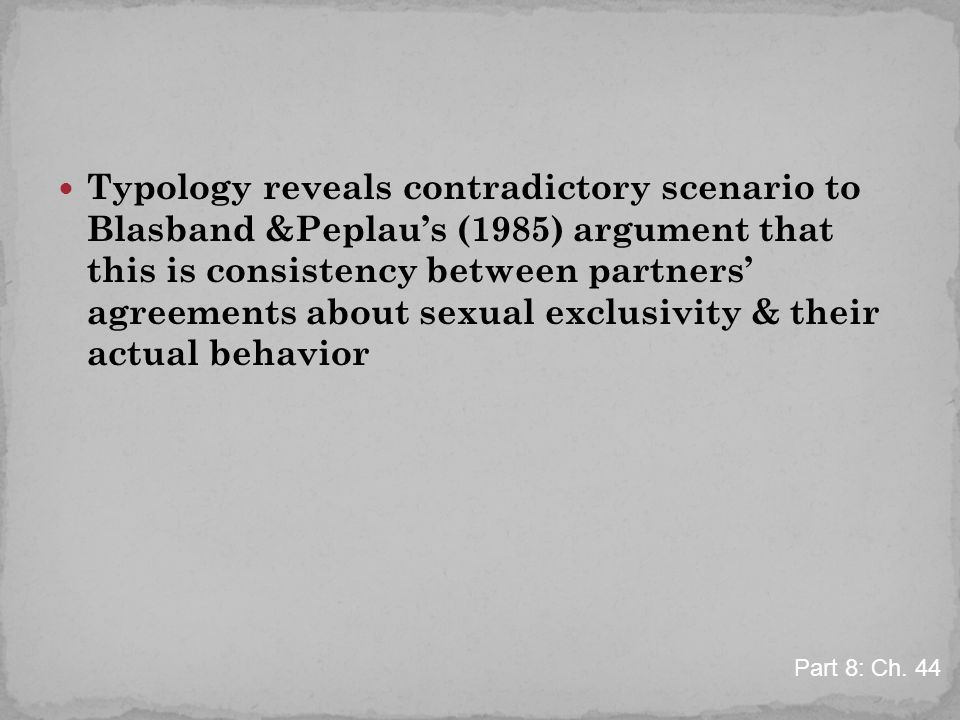 Typology reveals contradictory scenario to Blasband &Peplau's (1985) argument that this is consistency between partners' agreements about sexual exclusivity & their actual behavior Part 8: Ch.