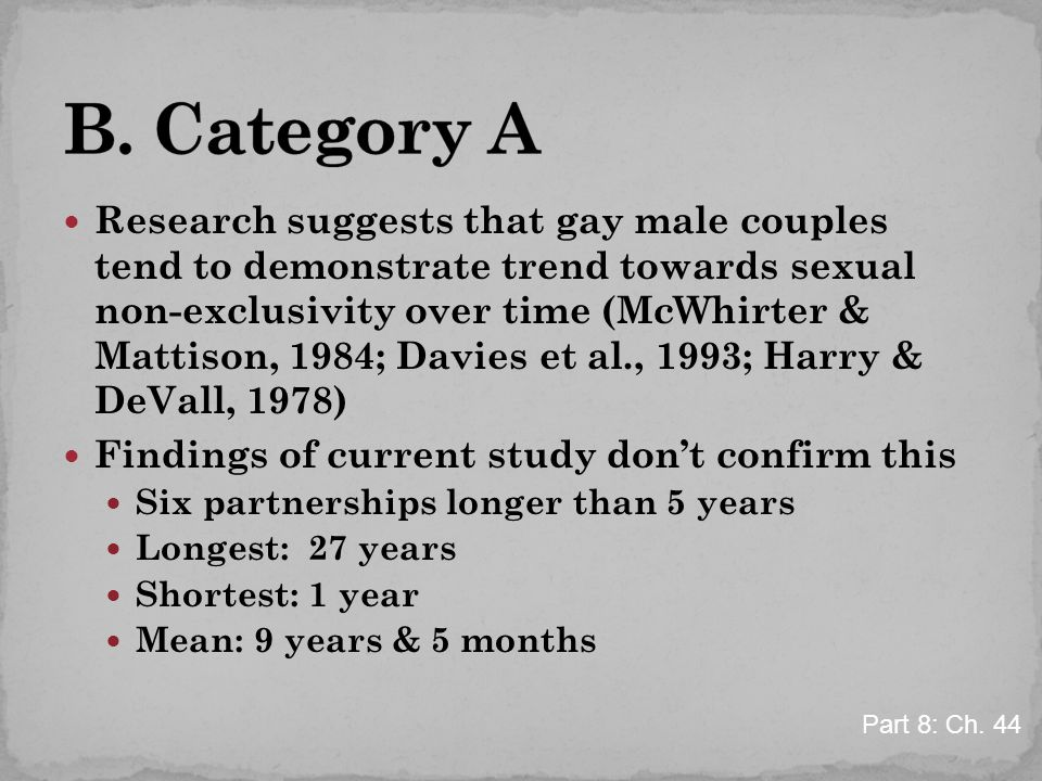 Research suggests that gay male couples tend to demonstrate trend towards sexual non-exclusivity over time (McWhirter & Mattison, 1984; Davies et al., 1993; Harry & DeVall, 1978) Findings of current study don't confirm this Six partnerships longer than 5 years Longest: 27 years Shortest: 1 year Mean: 9 years & 5 months Part 8: Ch.