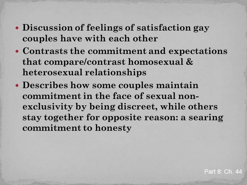 Discussion of feelings of satisfaction gay couples have with each other Contrasts the commitment and expectations that compare/contrast homosexual & heterosexual relationships Describes how some couples maintain commitment in the face of sexual non- exclusivity by being discreet, while others stay together for opposite reason: a searing commitment to honesty Part 8: Ch.