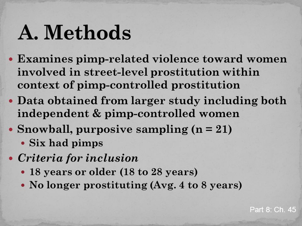 Examines pimp-related violence toward women involved in street-level prostitution within context of pimp-controlled prostitution Data obtained from larger study including both independent & pimp-controlled women Snowball, purposive sampling (n = 21) Six had pimps Criteria for inclusion 18 years or older (18 to 28 years) No longer prostituting (Avg.