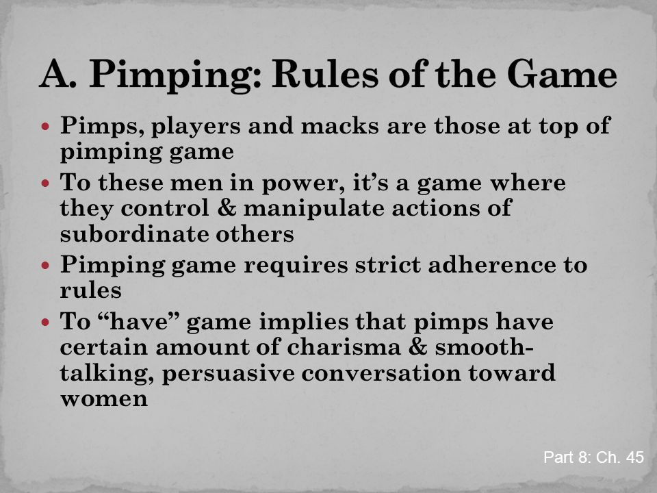 Pimps, players and macks are those at top of pimping game To these men in power, it's a game where they control & manipulate actions of subordinate others Pimping game requires strict adherence to rules To have game implies that pimps have certain amount of charisma & smooth- talking, persuasive conversation toward women Part 8: Ch.