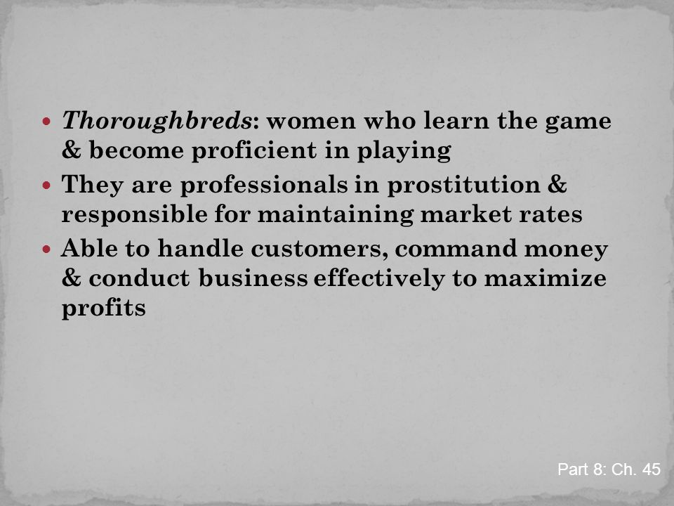 Thoroughbreds : women who learn the game & become proficient in playing They are professionals in prostitution & responsible for maintaining market rates Able to handle customers, command money & conduct business effectively to maximize profits Part 8: Ch.