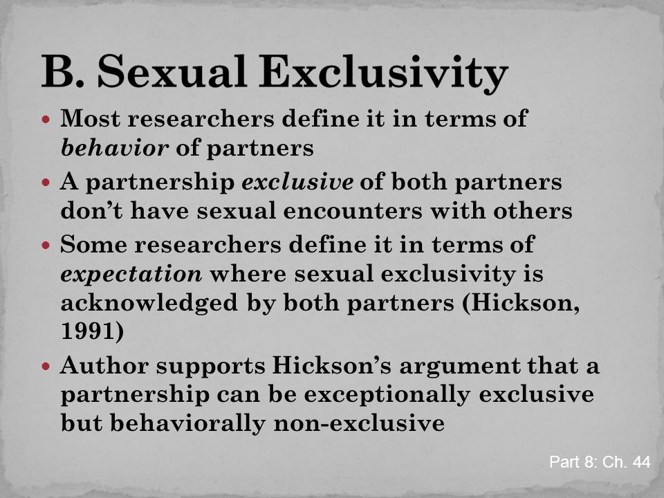 Most researchers define it in terms of behavior of partners A partnership exclusive of both partners don't have sexual encounters with others Some researchers define it in terms of expectation where sexual exclusivity is acknowledged by both partners (Hickson, 1991) Author supports Hickson's argument that a partnership can be exceptionally exclusive but behaviorally non-exclusive Part 8: Ch.