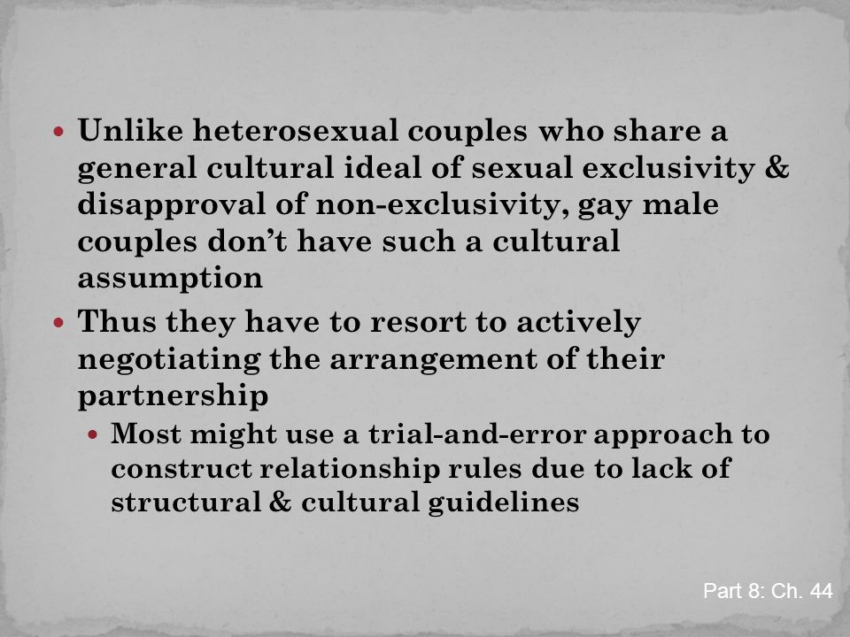Unlike heterosexual couples who share a general cultural ideal of sexual exclusivity & disapproval of non-exclusivity, gay male couples don't have such a cultural assumption Thus they have to resort to actively negotiating the arrangement of their partnership Most might use a trial-and-error approach to construct relationship rules due to lack of structural & cultural guidelines Part 8: Ch.