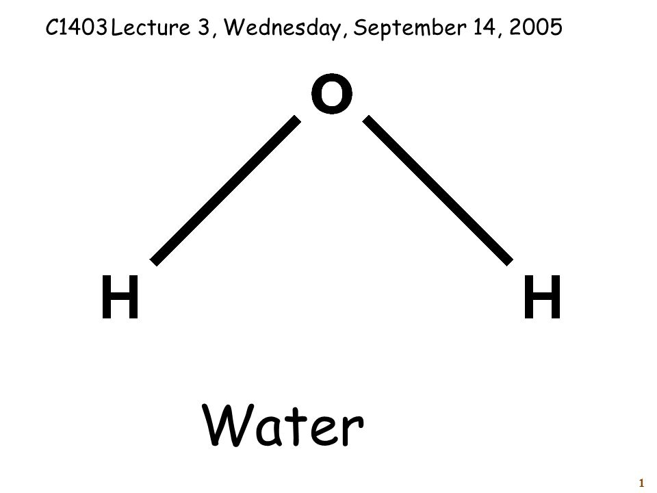 1 Water C1403Lecture 3, Wednesday, September 14, 2005