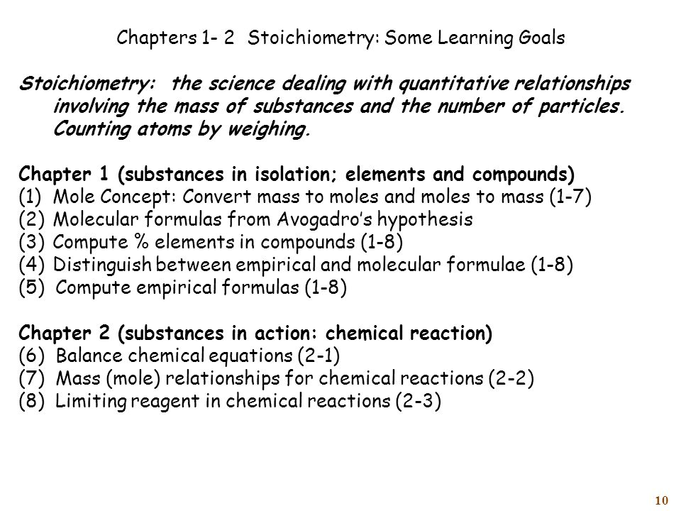 10 Chapters 1- 2 Stoichiometry: Some Learning Goals Stoichiometry: the science dealing with quantitative relationships involving the mass of substances and the number of particles.