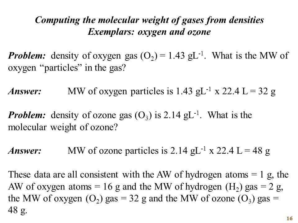 16 Computing the molecular weight of gases from densities Exemplars: oxygen and ozone Problem: density of oxygen gas (O 2 ) = 1.43 gL -1.