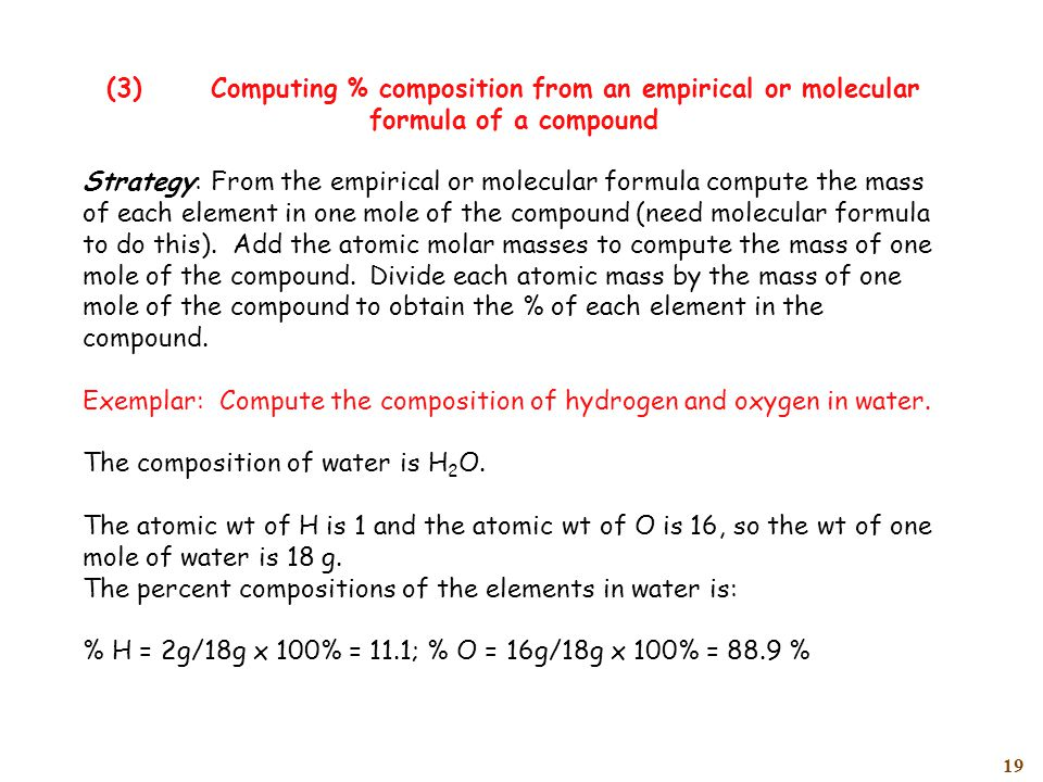 19 (3)Computing % composition from an empirical or molecular formula of a compound Strategy: From the empirical or molecular formula compute the mass of each element in one mole of the compound (need molecular formula to do this).