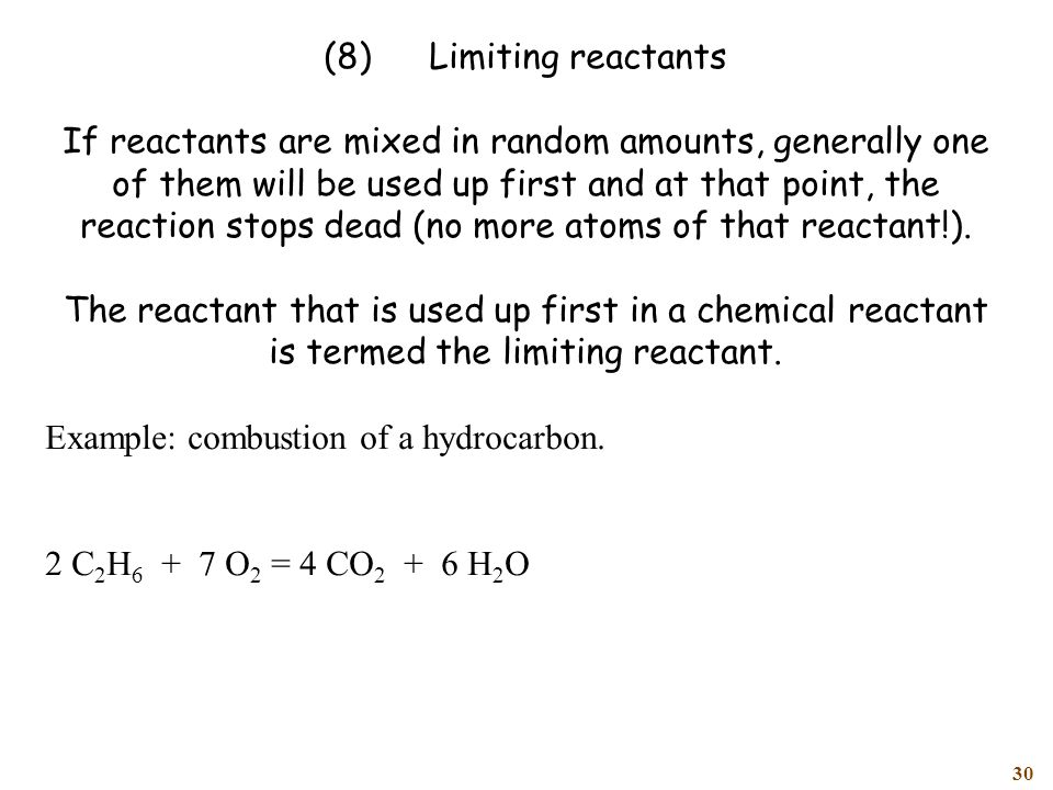 30 (8)Limiting reactants If reactants are mixed in random amounts, generally one of them will be used up first and at that point, the reaction stops dead (no more atoms of that reactant!).