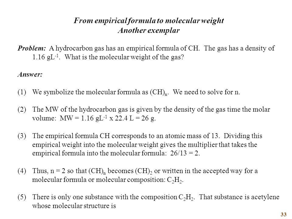 33 From empirical formula to molecular weight Another exemplar Problem: A hydrocarbon gas has an empirical formula of CH.