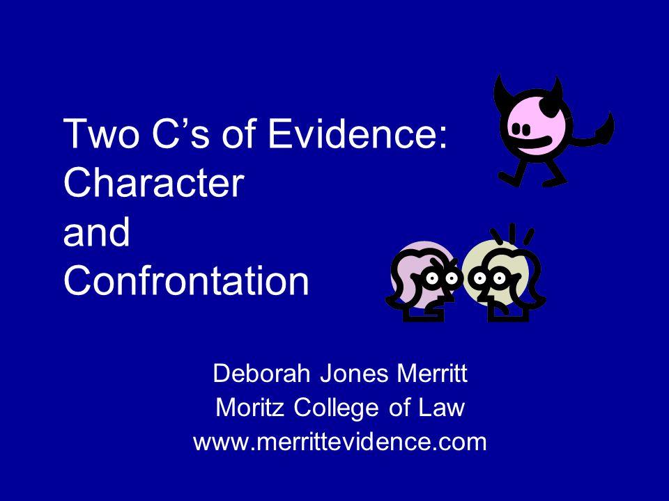 Two C's of Evidence: Character and Confrontation Deborah Jones Merritt Moritz College of Law www.merrittevidence.com