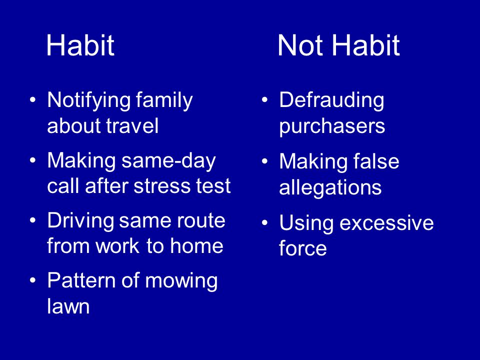 Habit Not Habit Notifying family about travel Making same-day call after stress test Driving same route from work to home Pattern of mowing lawn Defrauding purchasers Making false allegations Using excessive force