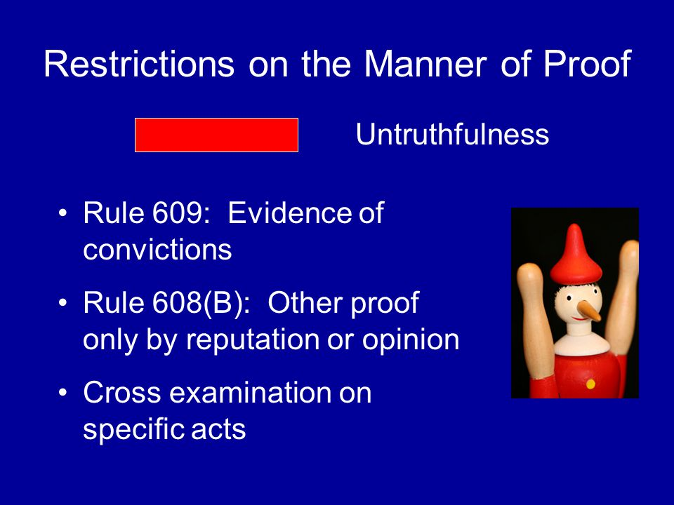 Restrictions on the Manner of Proof Rule 609: Evidence of convictions Rule 608(B): Other proof only by reputation or opinion Cross examination on specific acts Untruthfulness