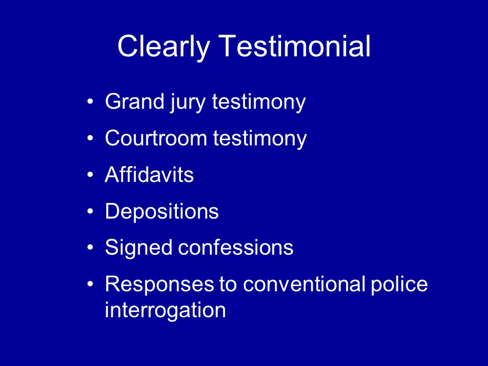 Clearly Testimonial Grand jury testimony Courtroom testimony Affidavits Depositions Signed confessions Responses to conventional police interrogation