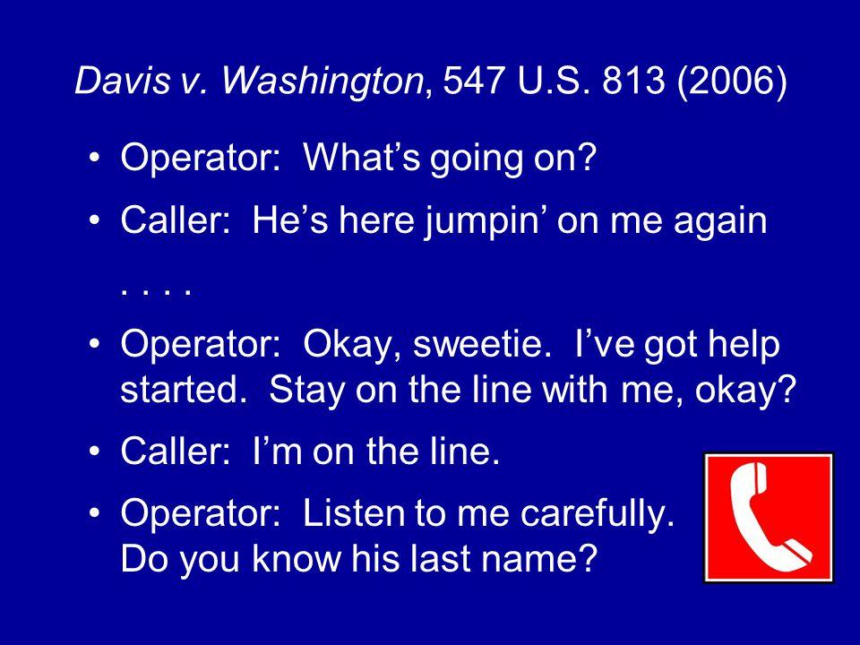 Davis v. Washington, 547 U.S. 813 (2006) Operator: What's going on.