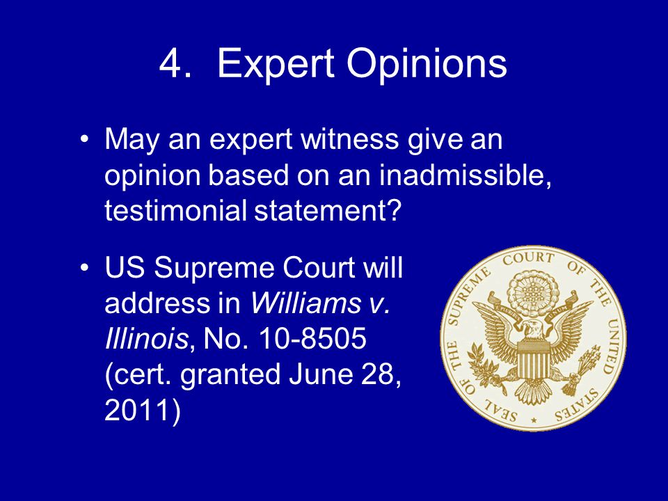 4. Expert Opinions May an expert witness give an opinion based on an inadmissible, testimonial statement? US Supreme Court will address in Williams v.