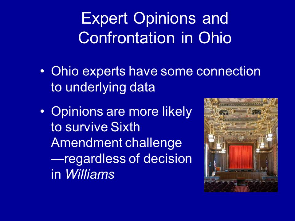 Expert Opinions and Confrontation in Ohio Ohio experts have some connection to underlying data Opinions are more likely to survive Sixth Amendment challenge —regardless of decision in Williams