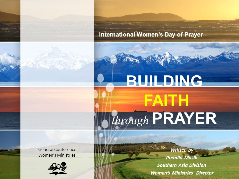 BUILDING FAITH through PRAYER Written by Premila Masih Southern Asia Division Women's Ministries Director International Women's Day of Prayer General