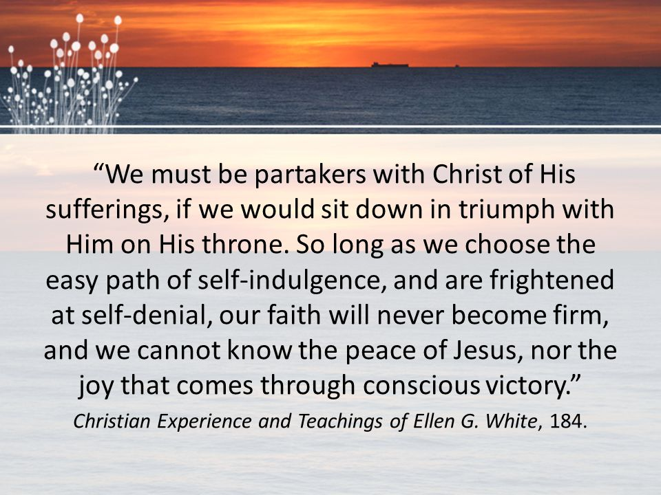 """""""We must be partakers with Christ of His sufferings, if we would sit down in triumph with Him on His throne. So long as we choose the easy path of sel"""