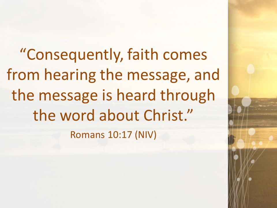 """""""Consequently, faith comes from hearing the message, and the message is heard through the word about Christ."""" Romans 10:17 (NIV)"""