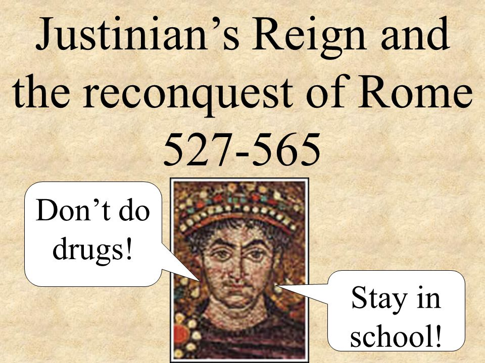 Justinian's Reign and the reconquest of Rome 527-565 Don't do drugs! Stay in school!