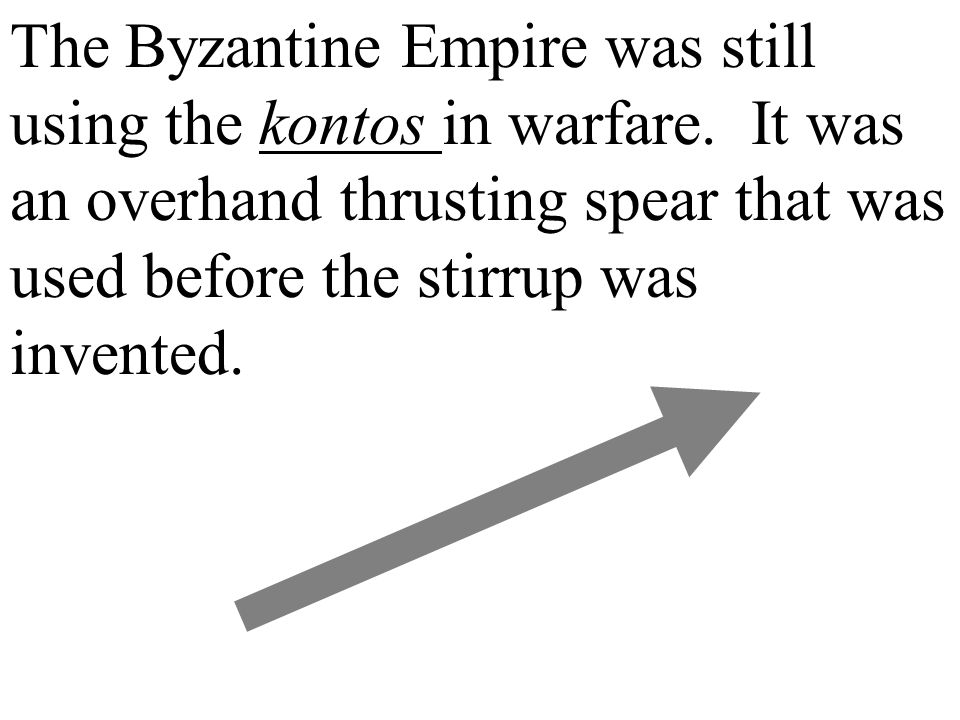 The Byzantine Empire was still using the kontos in warfare. It was an overhand thrusting spear that was used before the stirrup was invented.