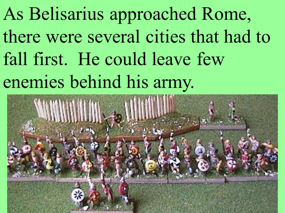 As Belisarius approached Rome, there were several cities that had to fall first. He could leave few enemies behind his army.