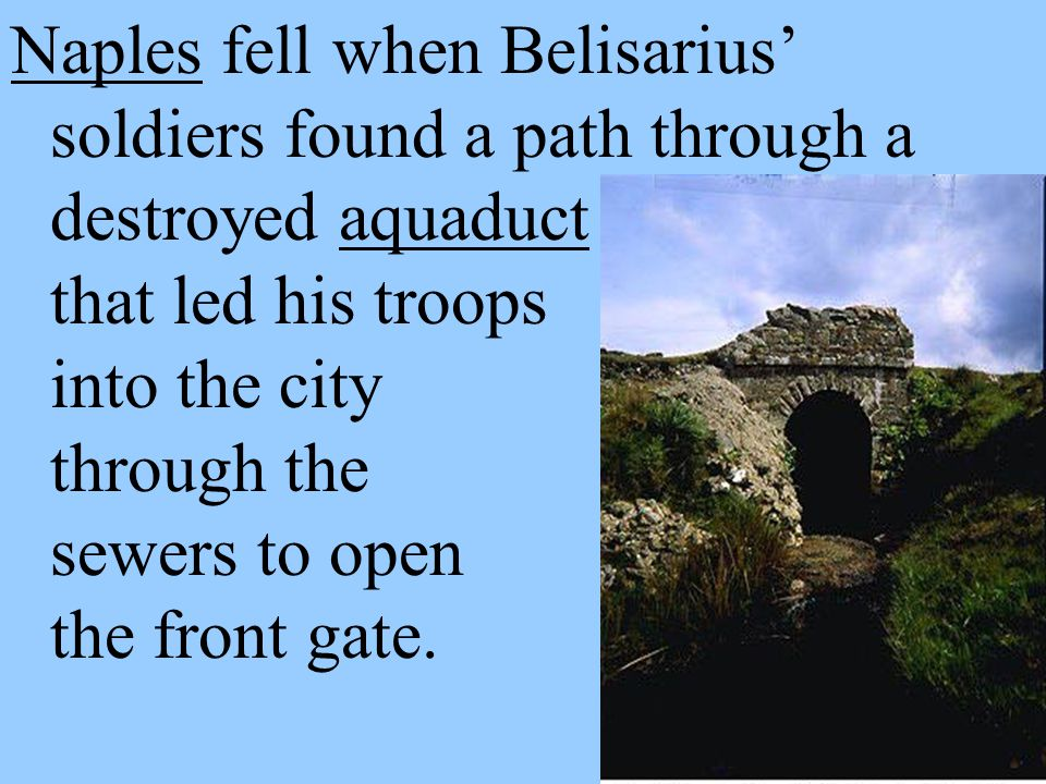 Naples fell when Belisarius' soldiers found a path through a destroyed aquaduct that led his troops into the city through the sewers to open the front