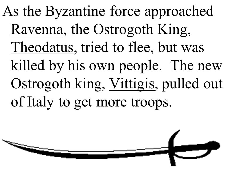 As the Byzantine force approached Ravenna, the Ostrogoth King, Theodatus, tried to flee, but was killed by his own people. The new Ostrogoth king, Vit