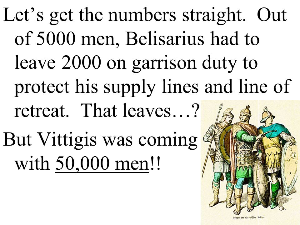 Let's get the numbers straight. Out of 5000 men, Belisarius had to leave 2000 on garrison duty to protect his supply lines and line of retreat. That l