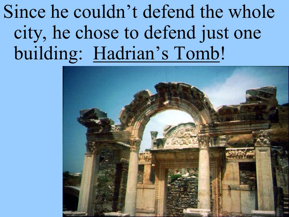 Since he couldn't defend the whole city, he chose to defend just one building: Hadrian's Tomb!