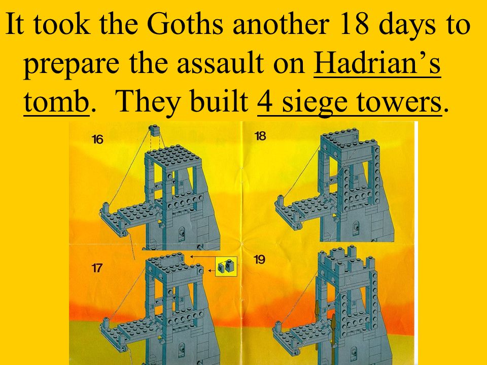 It took the Goths another 18 days to prepare the assault on Hadrian's tomb. They built 4 siege towers.