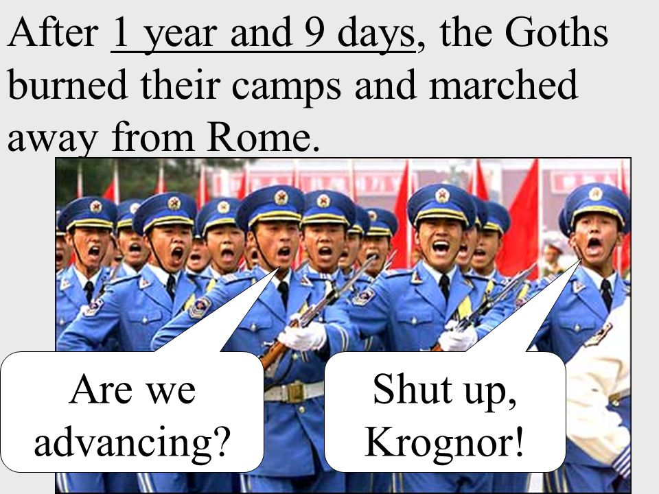 After 1 year and 9 days, the Goths burned their camps and marched away from Rome. Are we advancing? Shut up, Krognor!