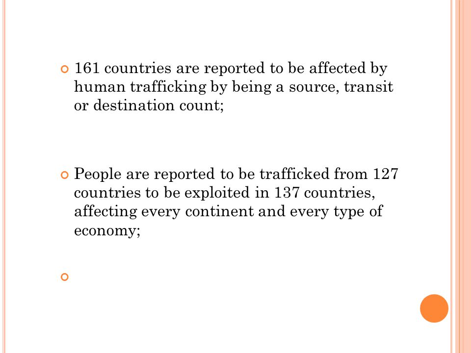 161 countries are reported to be affected by human trafficking by being a source, transit or destination count; People are reported to be trafficked from 127 countries to be exploited in 137 countries, affecting every continent and every type of economy;