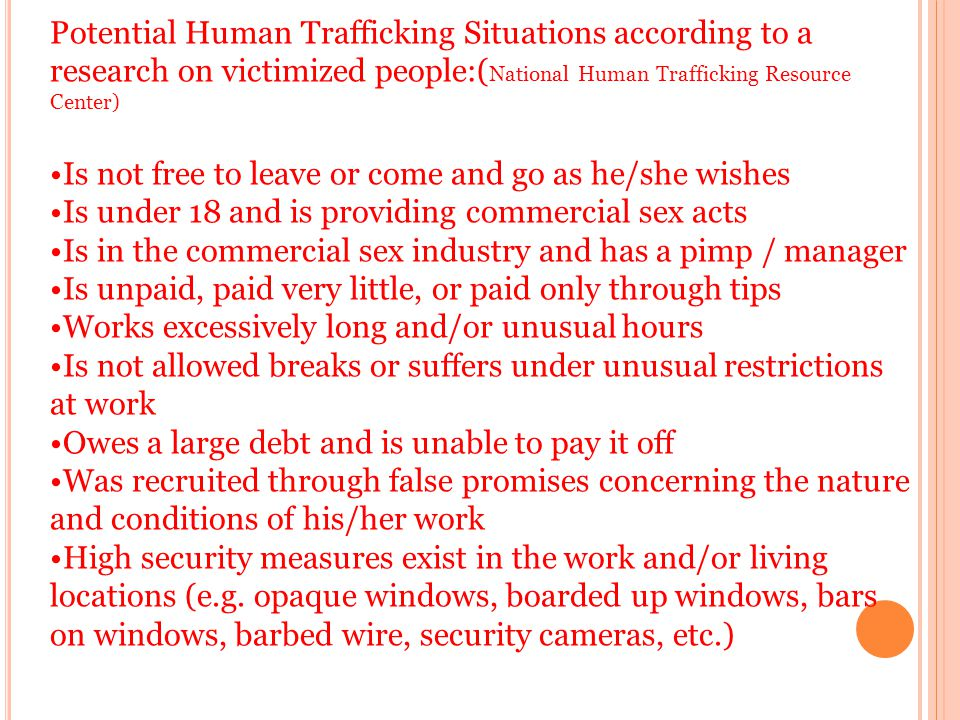 Potential Human Trafficking Situations according to a research on victimized people:( National Human Trafficking Resource Center) Is not free to leave or come and go as he/she wishes Is under 18 and is providing commercial sex acts Is in the commercial sex industry and has a pimp / manager Is unpaid, paid very little, or paid only through tips Works excessively long and/or unusual hours Is not allowed breaks or suffers under unusual restrictions at work Owes a large debt and is unable to pay it off Was recruited through false promises concerning the nature and conditions of his/her work High security measures exist in the work and/or living locations (e.g.