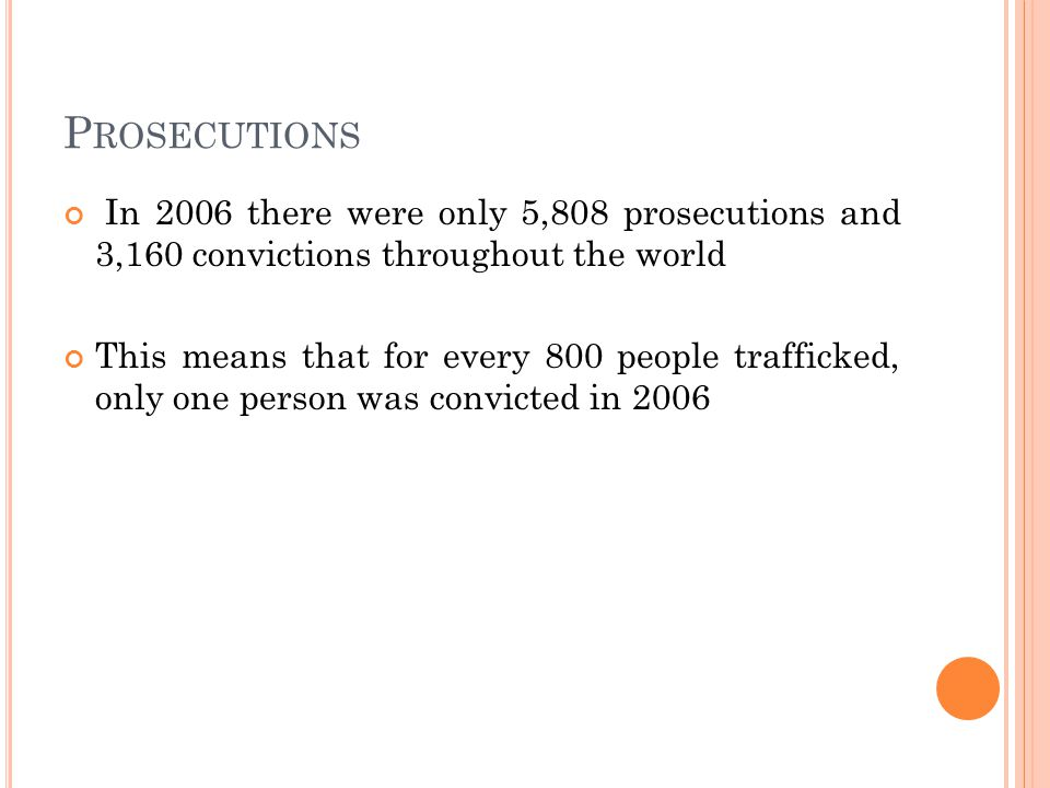 P ROSECUTIONS In 2006 there were only 5,808 prosecutions and 3,160 convictions throughout the world This means that for every 800 people trafficked, only one person was convicted in 2006