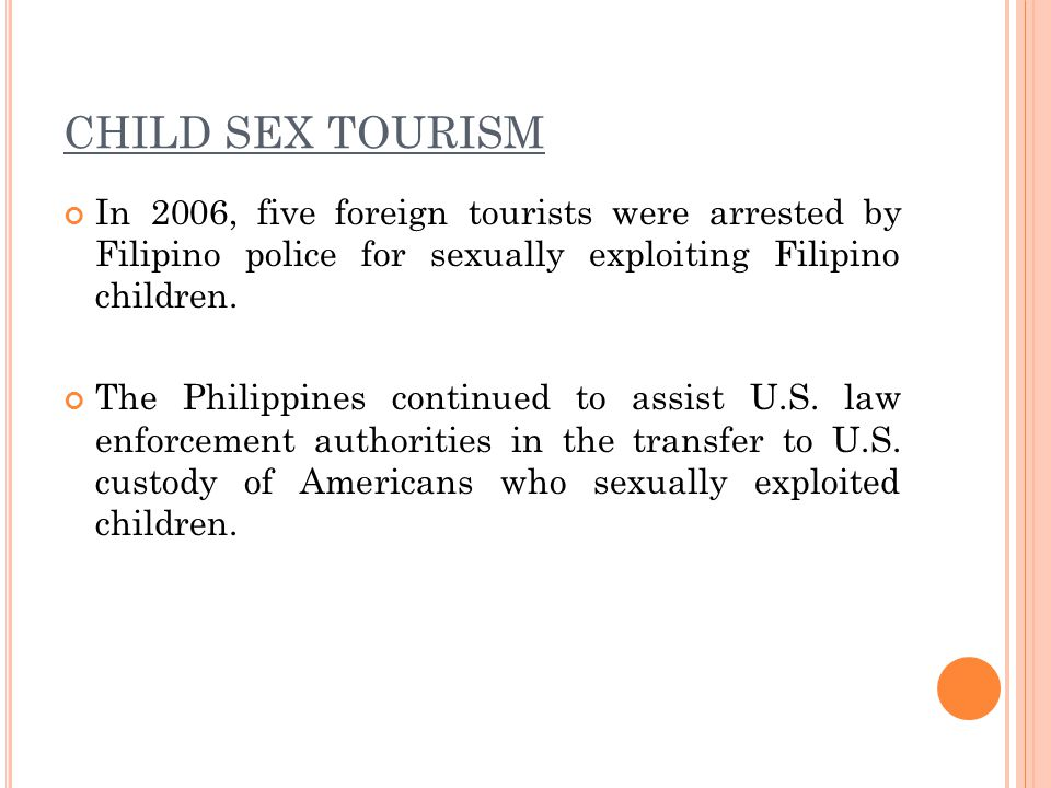 CHILD SEX TOURISM In 2006, five foreign tourists were arrested by Filipino police for sexually exploiting Filipino children.