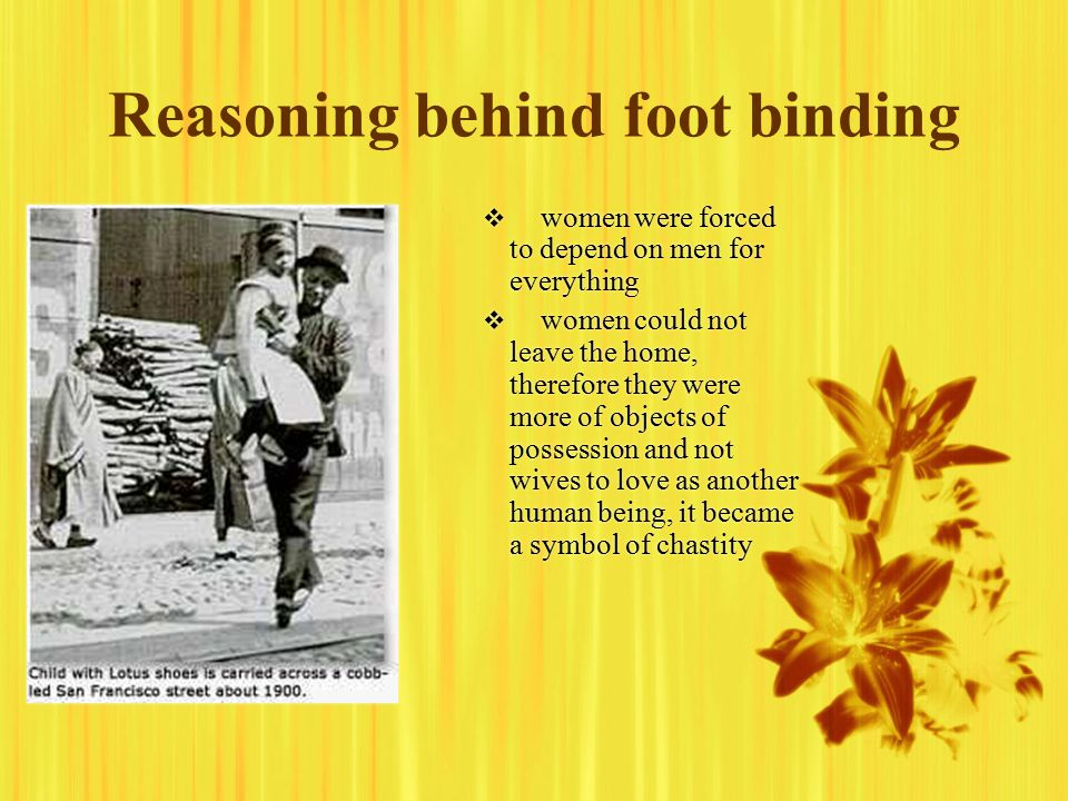 Reasoning behind foot binding   women were forced to depend on men for everything   women could not leave the home, therefore they were more of objects of possession and not wives to love as another human being, it became a symbol of chastity