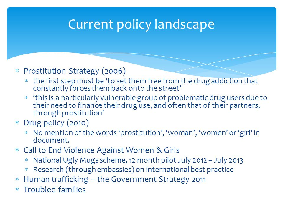  Prostitution Strategy (2006)  the first step must be 'to set them free from the drug addiction that constantly forces them back onto the street'  'this is a particularly vulnerable group of problematic drug users due to their need to finance their drug use, and often that of their partners, through prostitution'  Drug policy (2010)  No mention of the words 'prostitution', 'woman', 'women' or 'girl' in document.